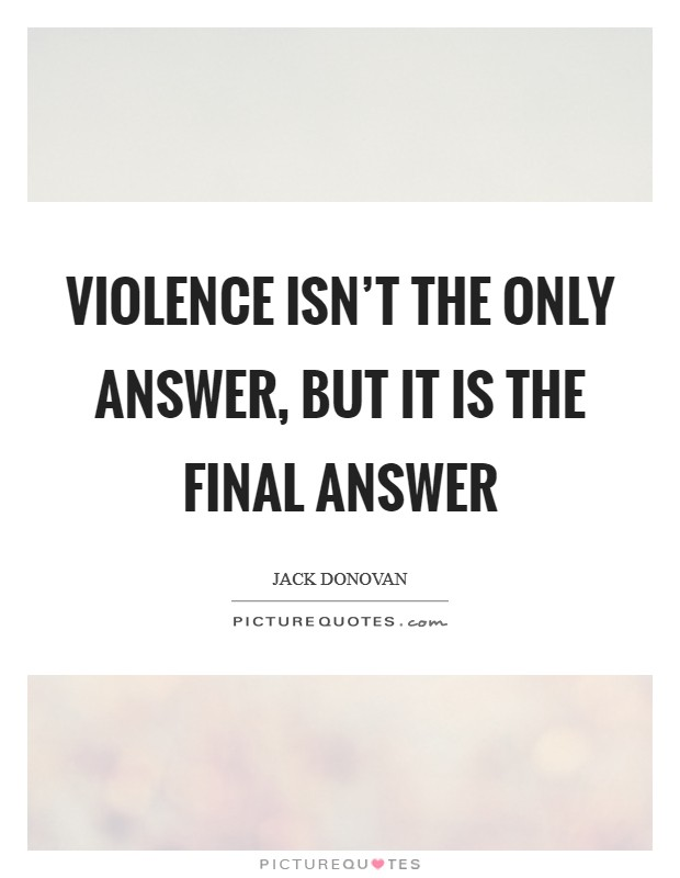 Violence isn't the only answer, but it is the final answer Picture Quote #1