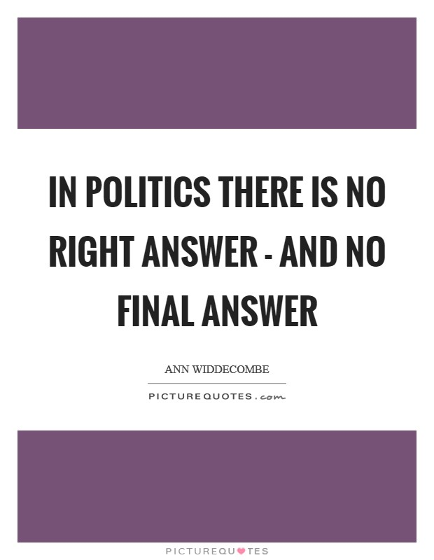 In politics there is no right answer - and no final answer Picture Quote #1