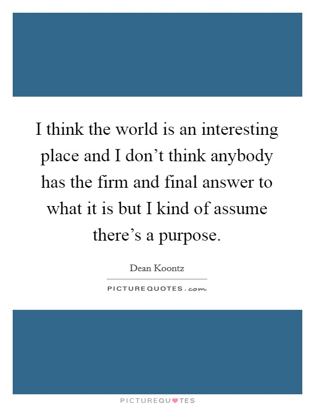I think the world is an interesting place and I don't think anybody has the firm and final answer to what it is but I kind of assume there's a purpose Picture Quote #1