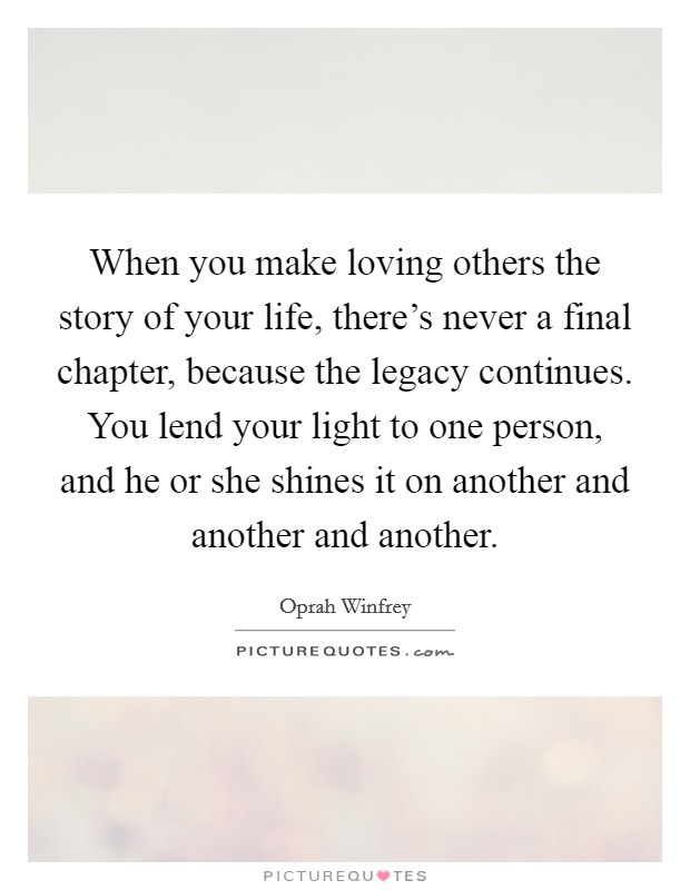 When you make loving others the story of your life, there's never a final chapter, because the legacy continues. You lend your light to one person, and he or she shines it on another and another and another Picture Quote #1