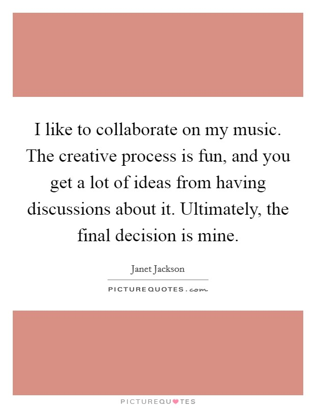 I like to collaborate on my music. The creative process is fun, and you get a lot of ideas from having discussions about it. Ultimately, the final decision is mine Picture Quote #1