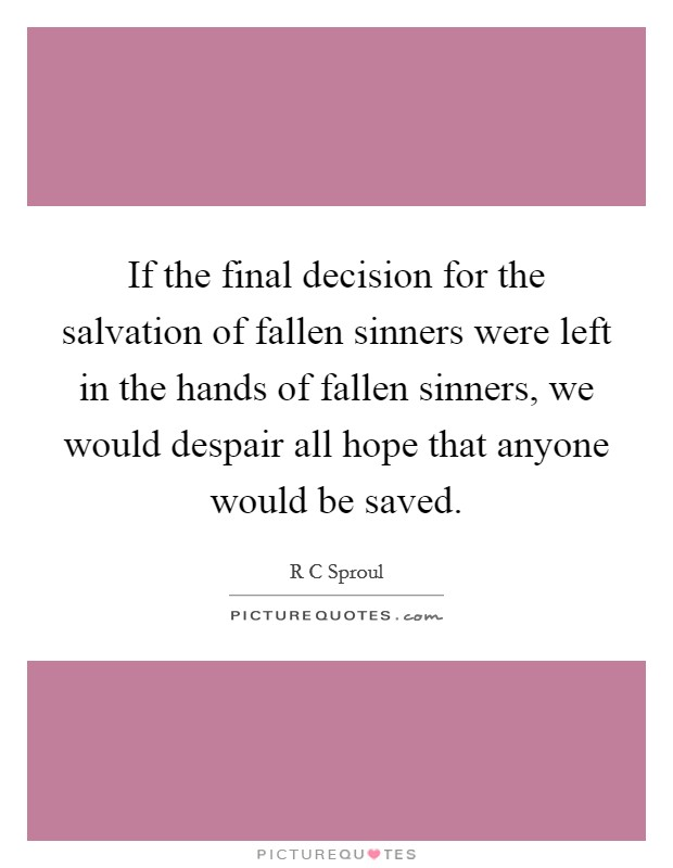 If the final decision for the salvation of fallen sinners were left in the hands of fallen sinners, we would despair all hope that anyone would be saved Picture Quote #1