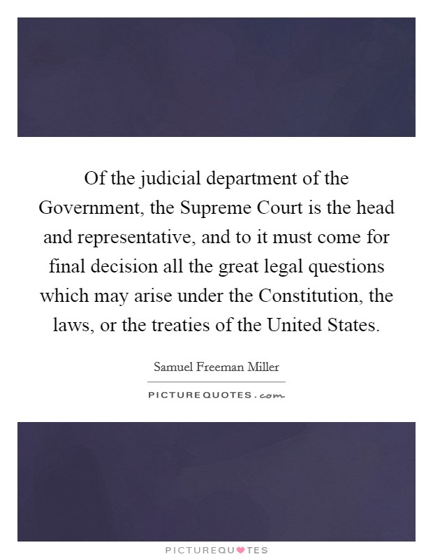 Of the judicial department of the Government, the Supreme Court is the head and representative, and to it must come for final decision all the great legal questions which may arise under the Constitution, the laws, or the treaties of the United States Picture Quote #1