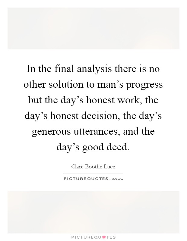 In the final analysis there is no other solution to man's progress but the day's honest work, the day's honest decision, the day's generous utterances, and the day's good deed Picture Quote #1
