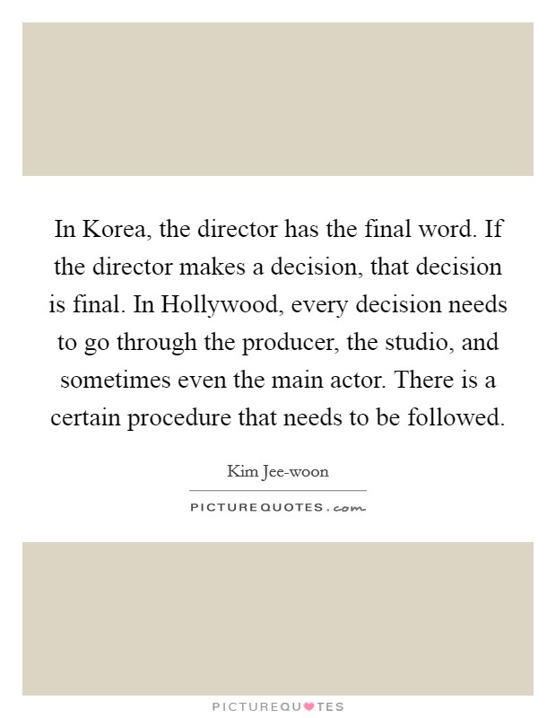 In Korea, the director has the final word. If the director makes a decision, that decision is final. In Hollywood, every decision needs to go through the producer, the studio, and sometimes even the main actor. There is a certain procedure that needs to be followed Picture Quote #1