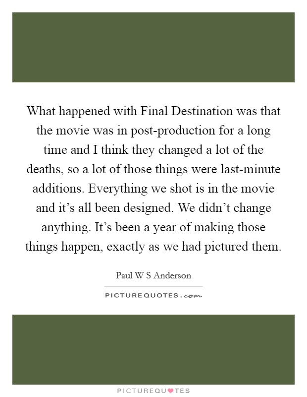 What happened with Final Destination was that the movie was in post-production for a long time and I think they changed a lot of the deaths, so a lot of those things were last-minute additions. Everything we shot is in the movie and it's all been designed. We didn't change anything. It's been a year of making those things happen, exactly as we had pictured them Picture Quote #1