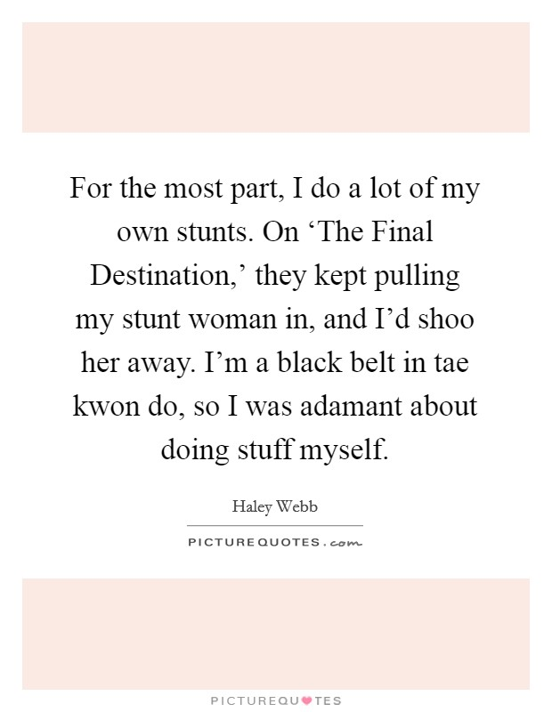 For the most part, I do a lot of my own stunts. On 'The Final Destination,' they kept pulling my stunt woman in, and I'd shoo her away. I'm a black belt in tae kwon do, so I was adamant about doing stuff myself Picture Quote #1