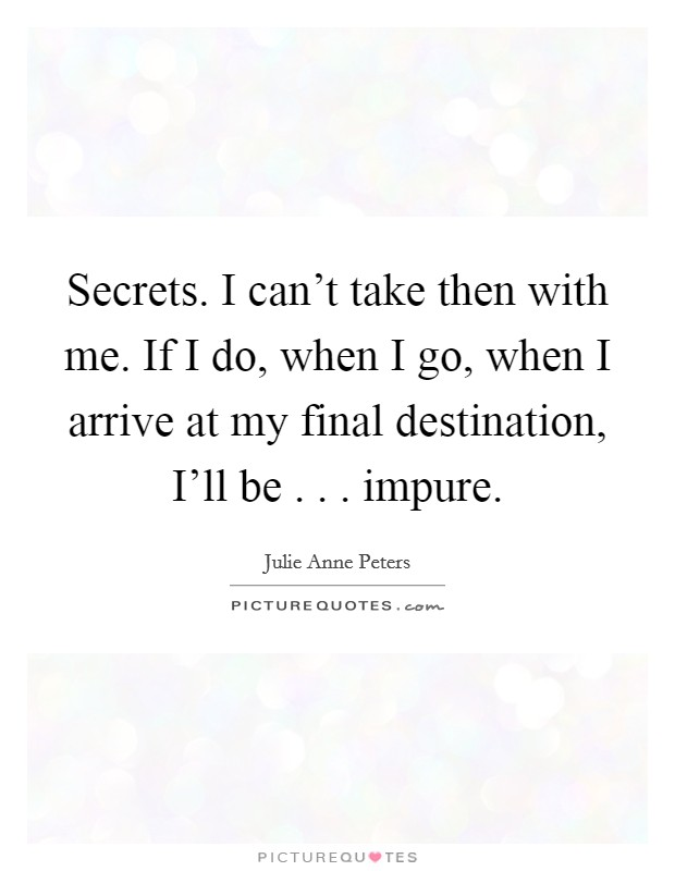 Secrets. I can't take then with me. If I do, when I go, when I arrive at my final destination, I'll be . . . impure Picture Quote #1