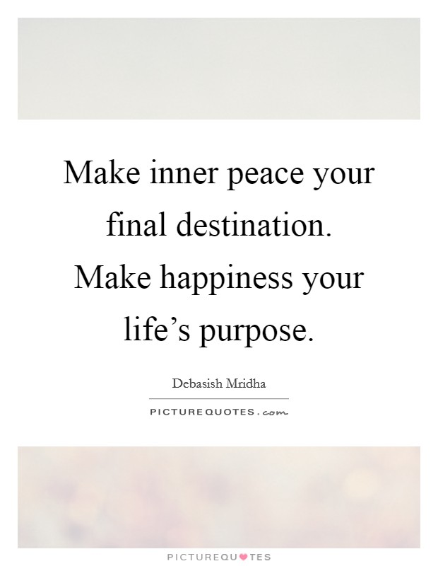 Make inner peace your final destination. Make happiness your life's purpose Picture Quote #1
