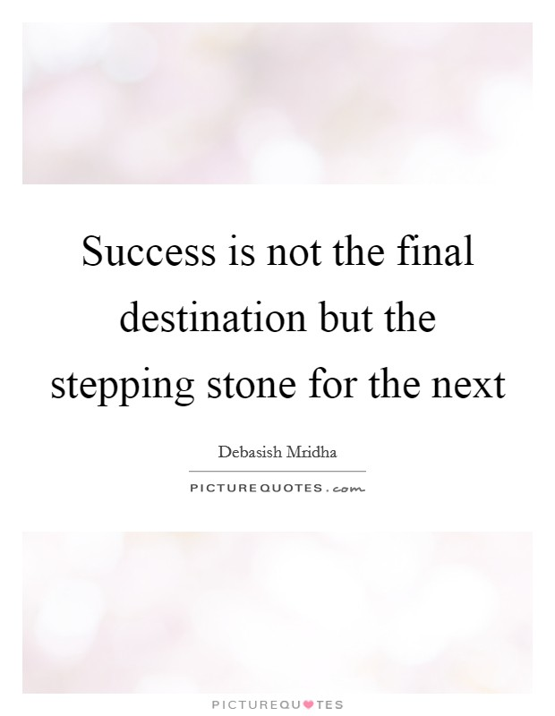 Success is not the final destination but the stepping stone for the next Picture Quote #1