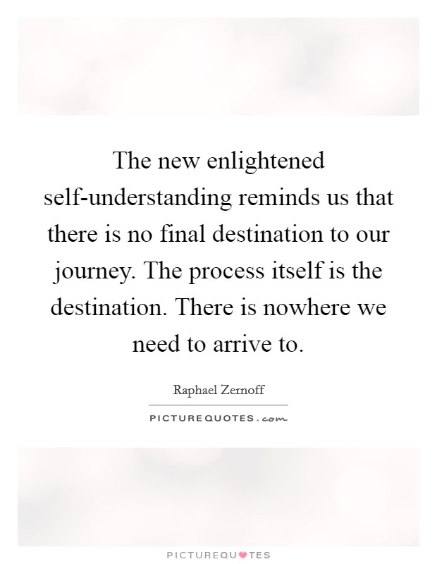 The new enlightened self-understanding reminds us that there is no final destination to our journey. The process itself is the destination. There is nowhere we need to arrive to Picture Quote #1