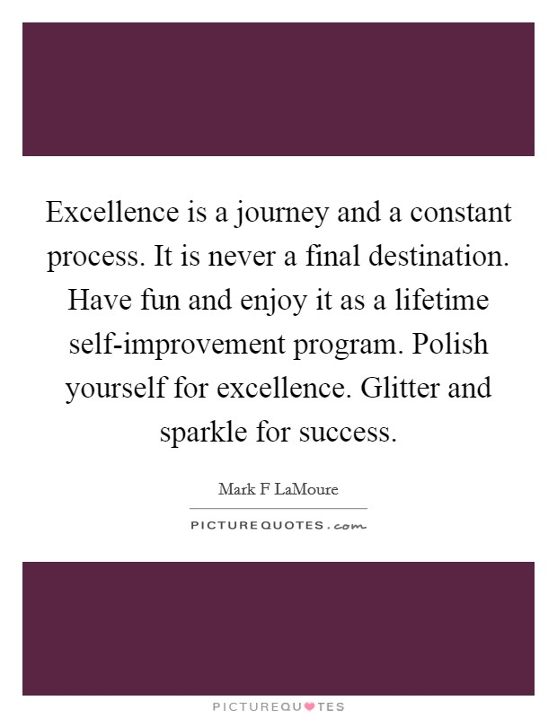 Excellence is a journey and a constant process. It is never a final destination. Have fun and enjoy it as a lifetime self-improvement program. Polish yourself for excellence. Glitter and sparkle for success Picture Quote #1