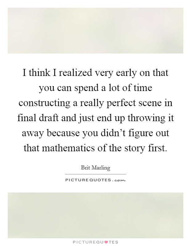 I think I realized very early on that you can spend a lot of time constructing a really perfect scene in final draft and just end up throwing it away because you didn't figure out that mathematics of the story first Picture Quote #1