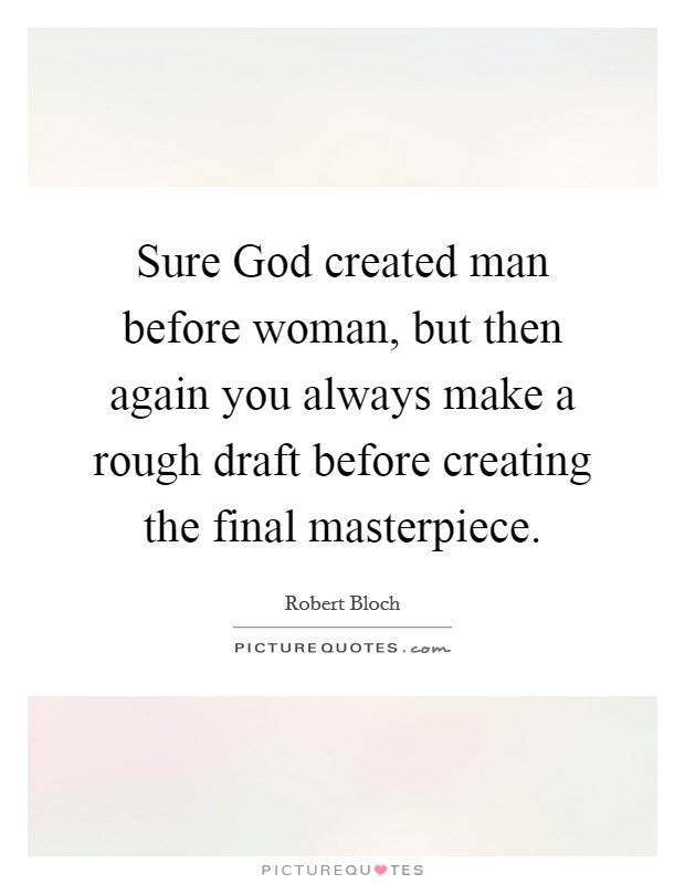 Sure God created man before woman, but then again you always make a rough draft before creating the final masterpiece Picture Quote #1