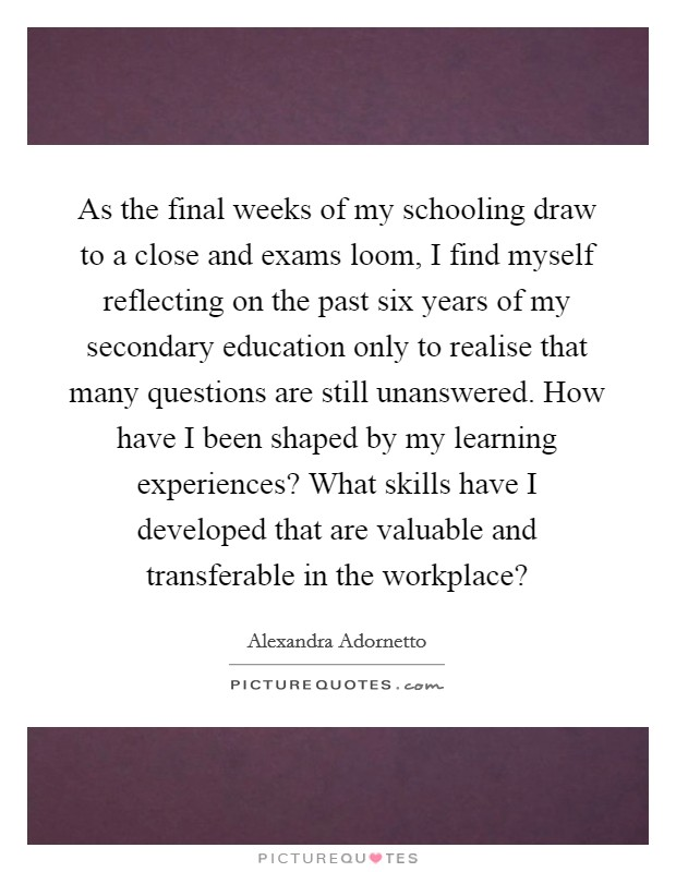 As the final weeks of my schooling draw to a close and exams loom, I find myself reflecting on the past six years of my secondary education only to realise that many questions are still unanswered. How have I been shaped by my learning experiences? What skills have I developed that are valuable and transferable in the workplace? Picture Quote #1