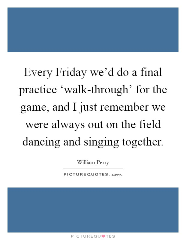 Every Friday we'd do a final practice 'walk-through' for the game, and I just remember we were always out on the field dancing and singing together Picture Quote #1