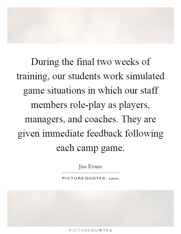During the final two weeks of training, our students work simulated game situations in which our staff members role-play as players, managers, and coaches. They are given immediate feedback following each camp game Picture Quote #1