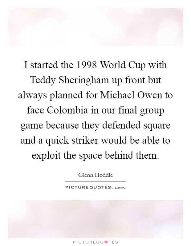 I started the 1998 World Cup with Teddy Sheringham up front but always planned for Michael Owen to face Colombia in our final group game because they defended square and a quick striker would be able to exploit the space behind them Picture Quote #1
