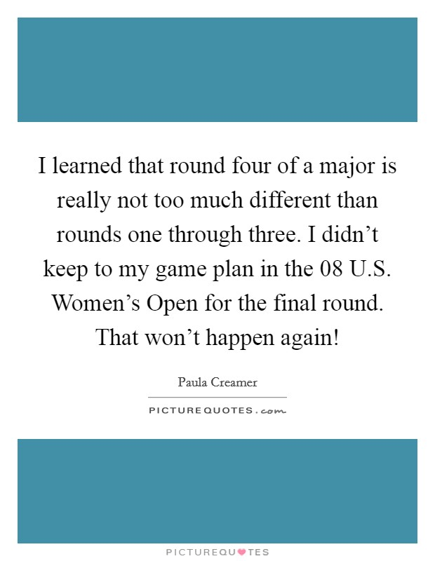 I learned that round four of a major is really not too much different than rounds one through three. I didn't keep to my game plan in the  08 U.S. Women's Open for the final round. That won't happen again! Picture Quote #1