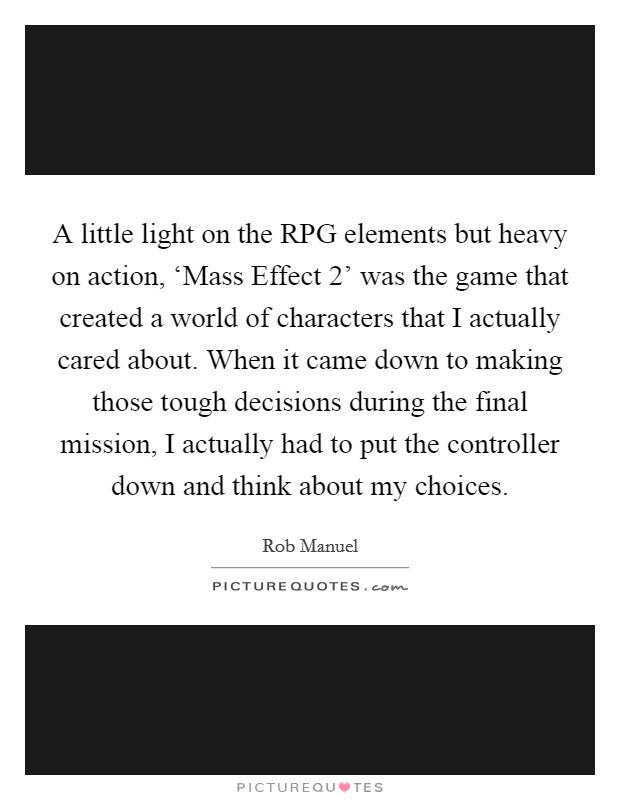 A little light on the RPG elements but heavy on action, 'Mass Effect 2' was the game that created a world of characters that I actually cared about. When it came down to making those tough decisions during the final mission, I actually had to put the controller down and think about my choices Picture Quote #1