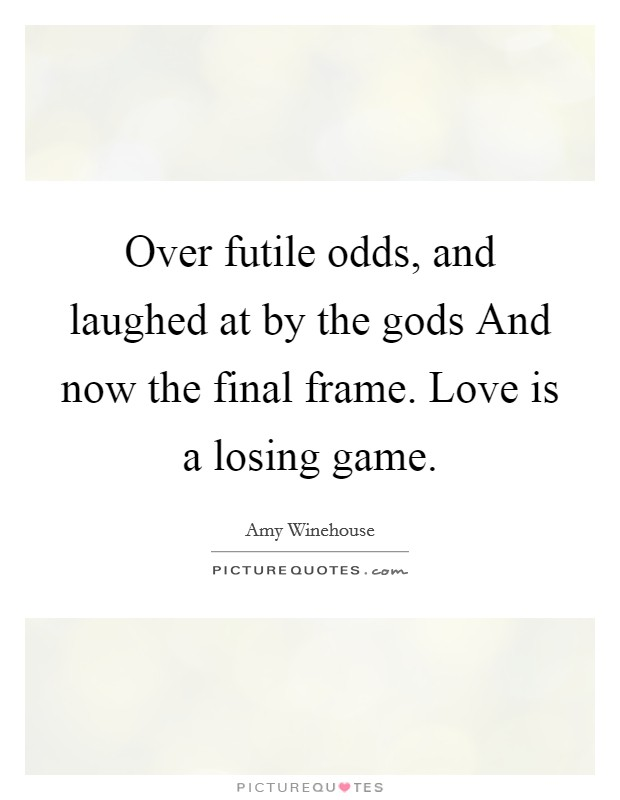 Over futile odds, and laughed at by the gods And now the final frame. Love is a losing game Picture Quote #1