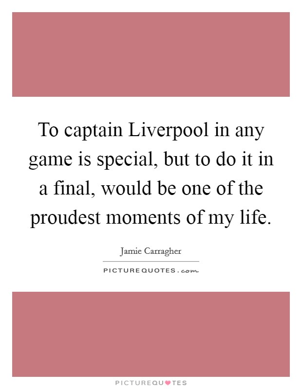 To captain Liverpool in any game is special, but to do it in a final, would be one of the proudest moments of my life Picture Quote #1