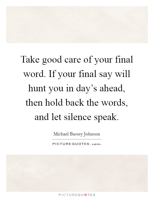 Take good care of your final word. If your final say will hunt you in day's ahead, then hold back the words, and let silence speak Picture Quote #1