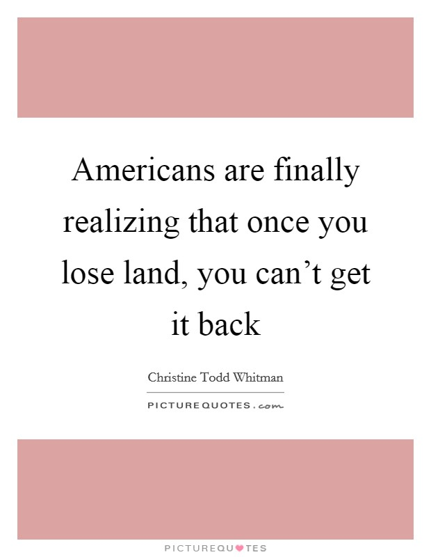 Americans are finally realizing that once you lose land, you can't get it back Picture Quote #1