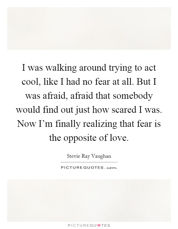 I was walking around trying to act cool, like I had no fear at all. But I was afraid, afraid that somebody would find out just how scared I was. Now I'm finally realizing that fear is the opposite of love. Picture Quote #1