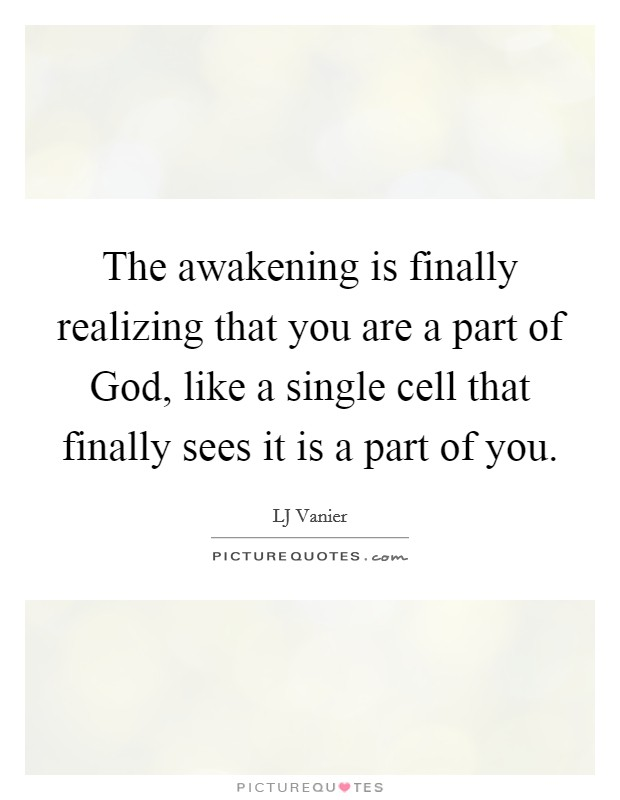 The awakening is finally realizing that you are a part of God, like a single cell that finally sees it is a part of you Picture Quote #1