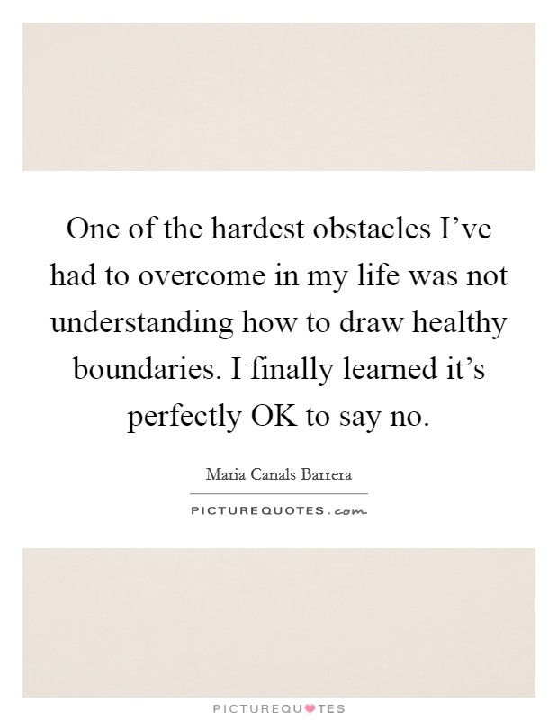 One of the hardest obstacles I've had to overcome in my life was not understanding how to draw healthy boundaries. I finally learned it's perfectly OK to say no Picture Quote #1