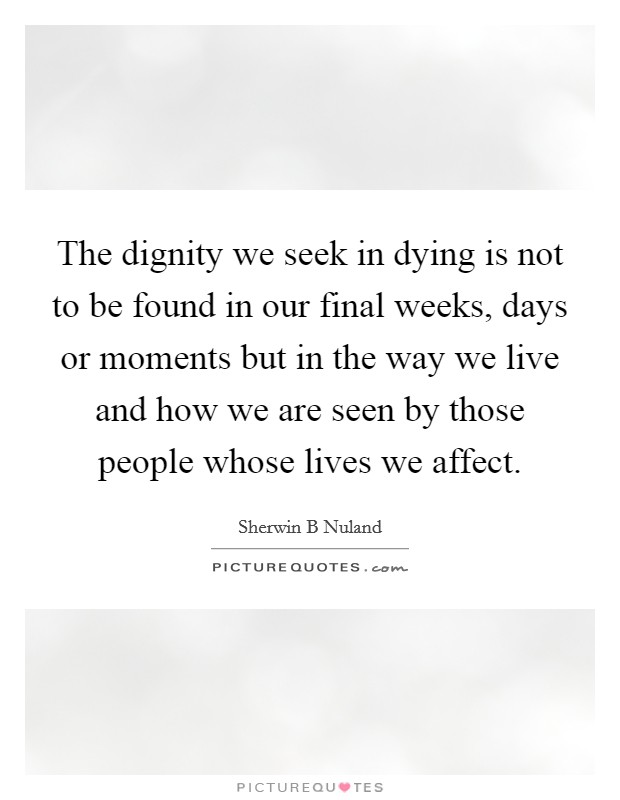 The dignity we seek in dying is not to be found in our final weeks, days or moments but in the way we live and how we are seen by those people whose lives we affect. Picture Quote #1