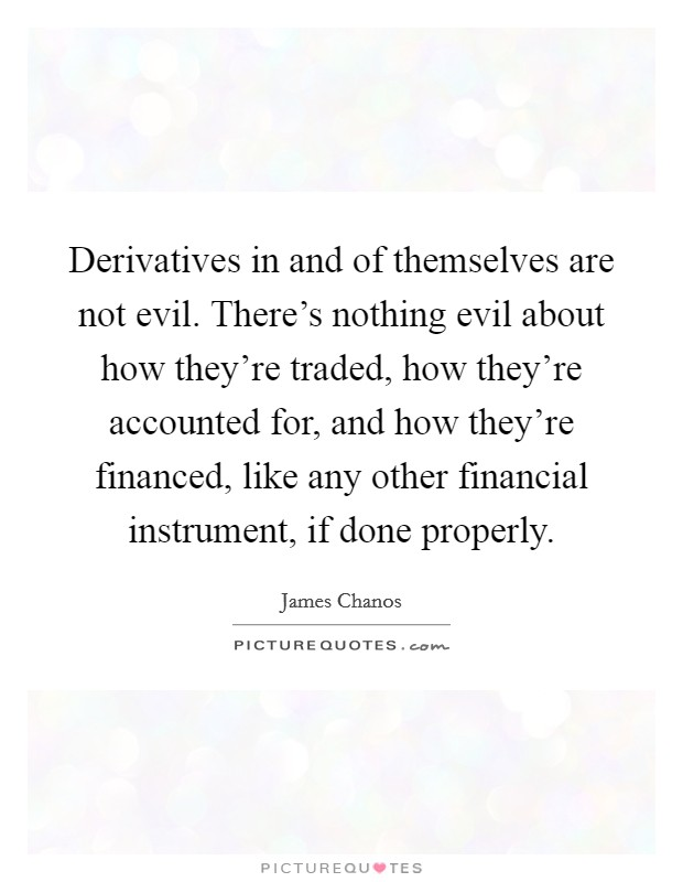 Derivatives in and of themselves are not evil. There's nothing evil about how they're traded, how they're accounted for, and how they're financed, like any other financial instrument, if done properly Picture Quote #1