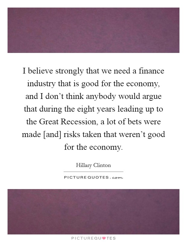 I believe strongly that we need a finance industry that is good for the economy, and I don't think anybody would argue that during the eight years leading up to the Great Recession, a lot of bets were made [and] risks taken that weren't good for the economy Picture Quote #1
