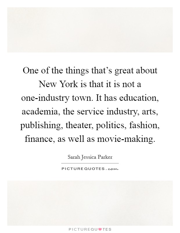 One of the things that's great about New York is that it is not a one-industry town. It has education, academia, the service industry, arts, publishing, theater, politics, fashion, finance, as well as movie-making Picture Quote #1