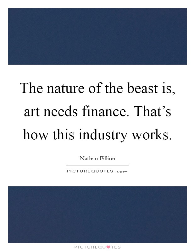 The nature of the beast is, art needs finance. That's how this industry works Picture Quote #1