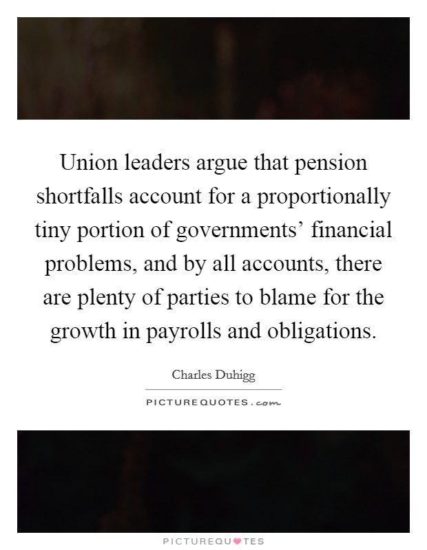 Union leaders argue that pension shortfalls account for a proportionally tiny portion of governments' financial problems, and by all accounts, there are plenty of parties to blame for the growth in payrolls and obligations Picture Quote #1