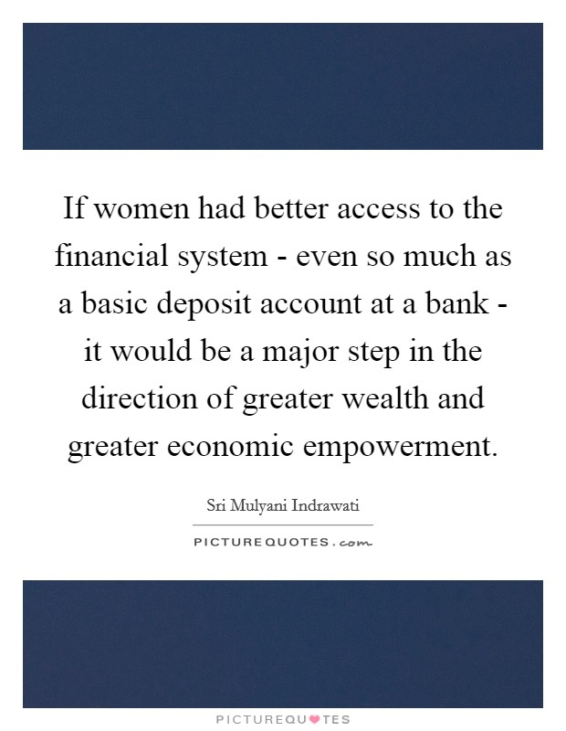 If women had better access to the financial system - even so much as a basic deposit account at a bank - it would be a major step in the direction of greater wealth and greater economic empowerment Picture Quote #1