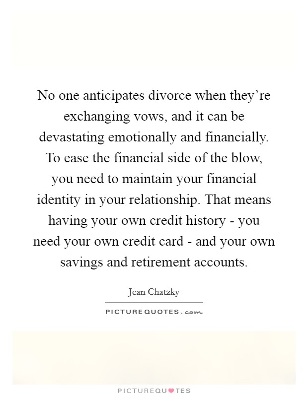 No one anticipates divorce when they're exchanging vows, and it can be devastating emotionally and financially. To ease the financial side of the blow, you need to maintain your financial identity in your relationship. That means having your own credit history - you need your own credit card - and your own savings and retirement accounts Picture Quote #1