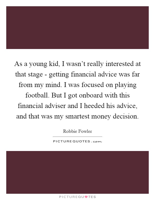 As a young kid, I wasn't really interested at that stage - getting financial advice was far from my mind. I was focused on playing football. But I got onboard with this financial adviser and I heeded his advice, and that was my smartest money decision Picture Quote #1