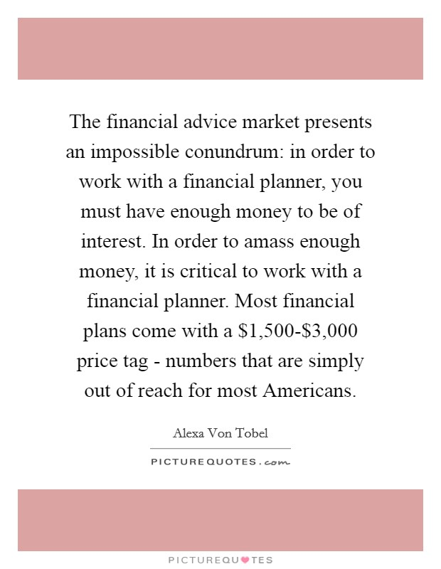 The financial advice market presents an impossible conundrum: in order to work with a financial planner, you must have enough money to be of interest. In order to amass enough money, it is critical to work with a financial planner. Most financial plans come with a $1,500-$3,000 price tag - numbers that are simply out of reach for most Americans Picture Quote #1
