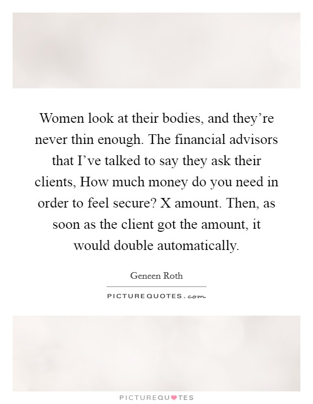 Women look at their bodies, and they're never thin enough. The financial advisors that I've talked to say they ask their clients, How much money do you need in order to feel secure? X amount. Then, as soon as the client got the amount, it would double automatically Picture Quote #1