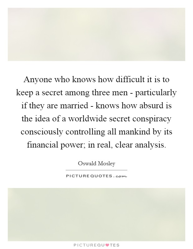 Anyone who knows how difficult it is to keep a secret among three men - particularly if they are married - knows how absurd is the idea of a worldwide secret conspiracy consciously controlling all mankind by its financial power; in real, clear analysis Picture Quote #1