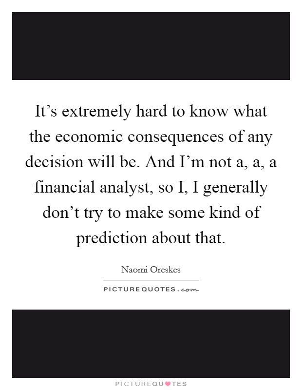 It's extremely hard to know what the economic consequences of any decision will be. And I'm not a, a, a financial analyst, so I, I generally don't try to make some kind of prediction about that Picture Quote #1