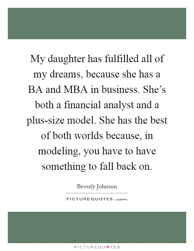 My daughter has fulfilled all of my dreams, because she has a BA and MBA in business. She's both a financial analyst and a plus-size model. She has the best of both worlds because, in modeling, you have to have something to fall back on Picture Quote #1