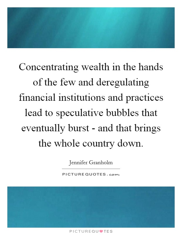 Concentrating wealth in the hands of the few and deregulating financial institutions and practices lead to speculative bubbles that eventually burst - and that brings the whole country down Picture Quote #1