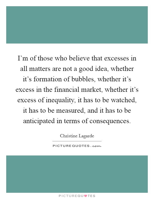 I'm of those who believe that excesses in all matters are not a good idea, whether it's formation of bubbles, whether it's excess in the financial market, whether it's excess of inequality, it has to be watched, it has to be measured, and it has to be anticipated in terms of consequences Picture Quote #1