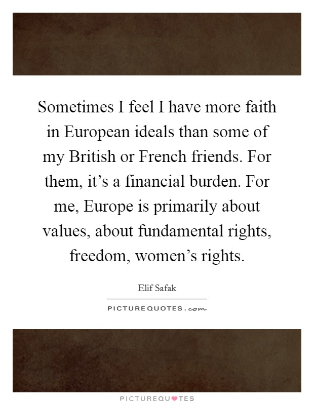 Sometimes I feel I have more faith in European ideals than some of my British or French friends. For them, it's a financial burden. For me, Europe is primarily about values, about fundamental rights, freedom, women's rights Picture Quote #1