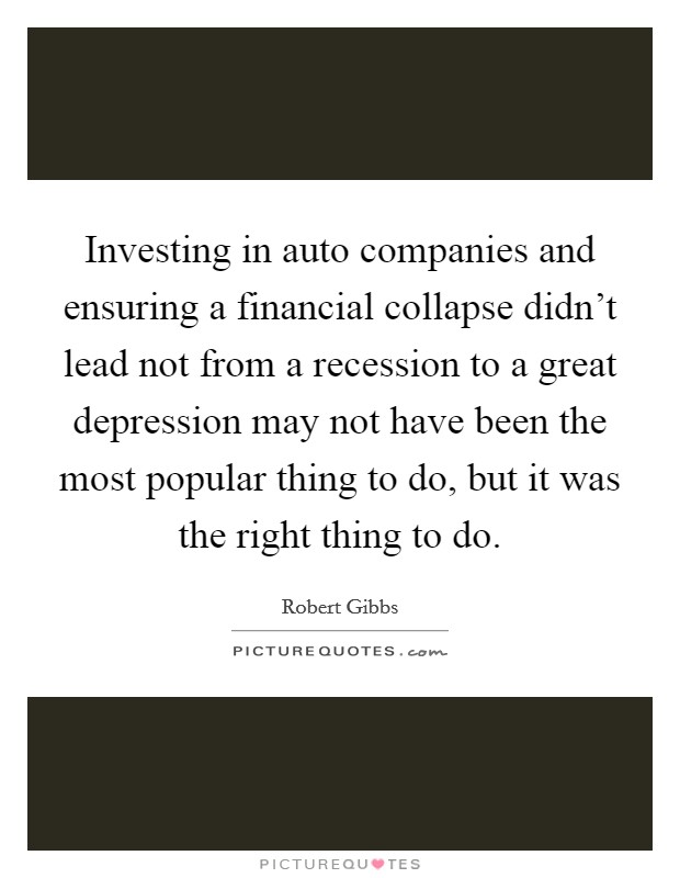 Investing in auto companies and ensuring a financial collapse didn't lead not from a recession to a great depression may not have been the most popular thing to do, but it was the right thing to do. Picture Quote #1