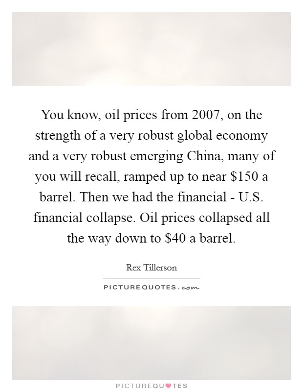 You know, oil prices from 2007, on the strength of a very robust global economy and a very robust emerging China, many of you will recall, ramped up to near $150 a barrel. Then we had the financial - U.S. financial collapse. Oil prices collapsed all the way down to $40 a barrel Picture Quote #1